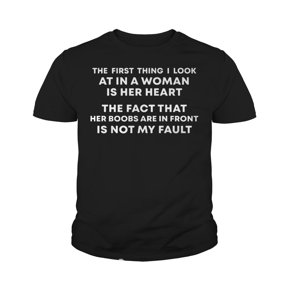 The First Thing I Look At In A Woman Is Her Heart The Fact That Her Boobs Are In Front Is Not My Fault T-Shirt Youth Tee