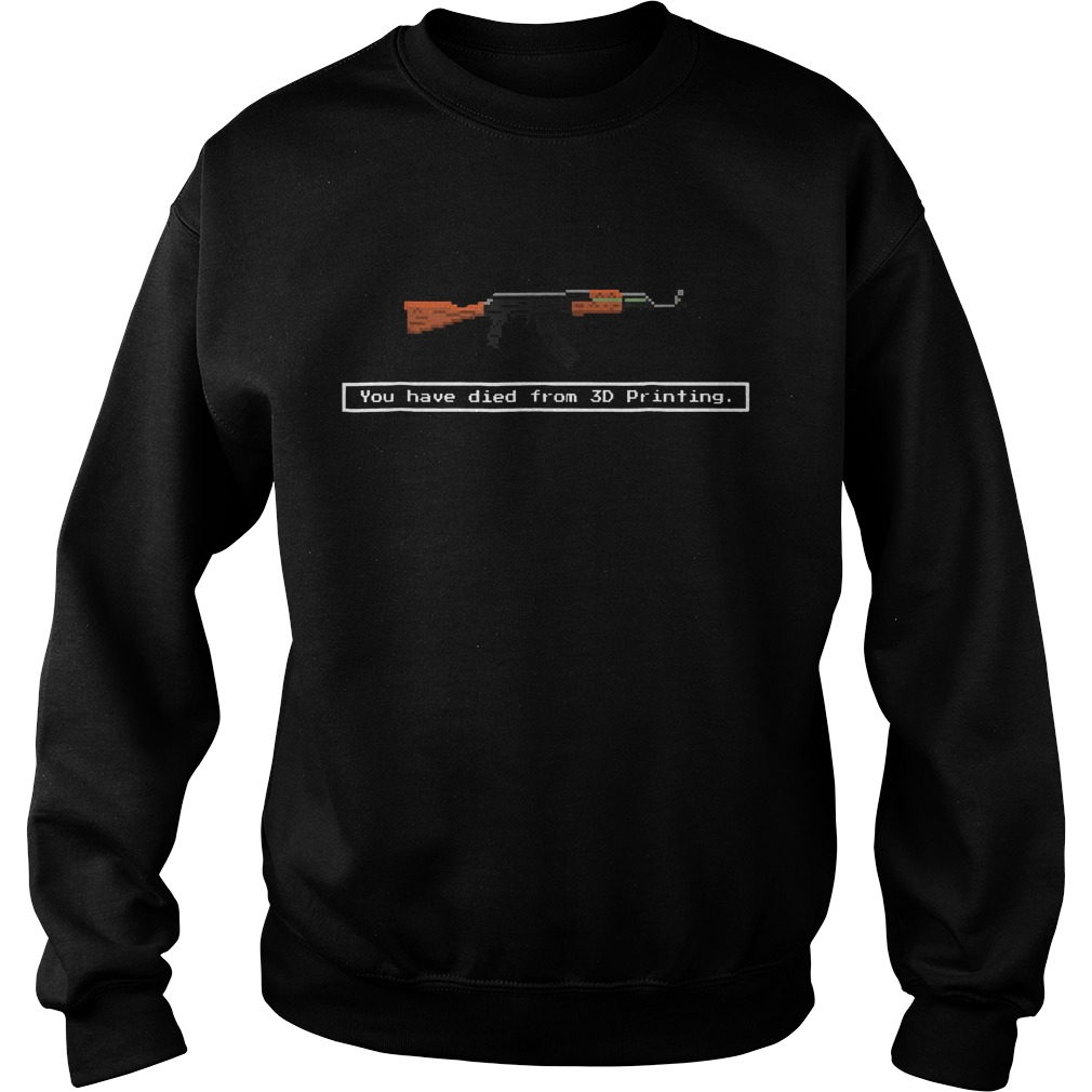 Official Guns You Have Died From 3D Printing Shirt Sweatshirt Unisex