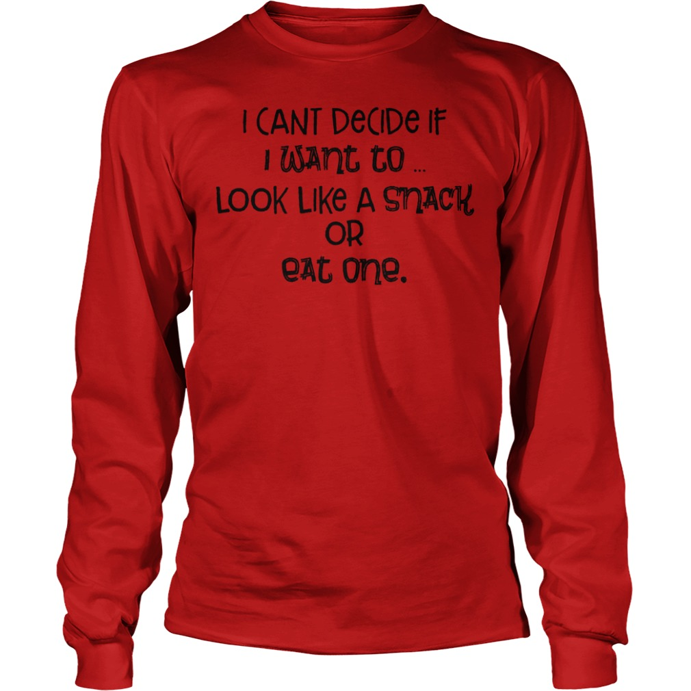 Original I Cant Decide If I Want To Look Like A Snack Or Eat One Shirt Longsleeve Tee Unisex