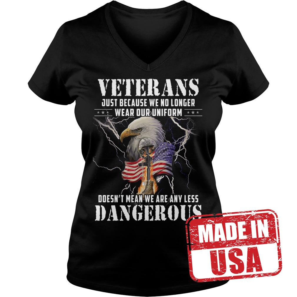 Original Veterans just because we no longer wear our uniform Doesn't mean we are any less dangerous shirt Ladies V-Neck