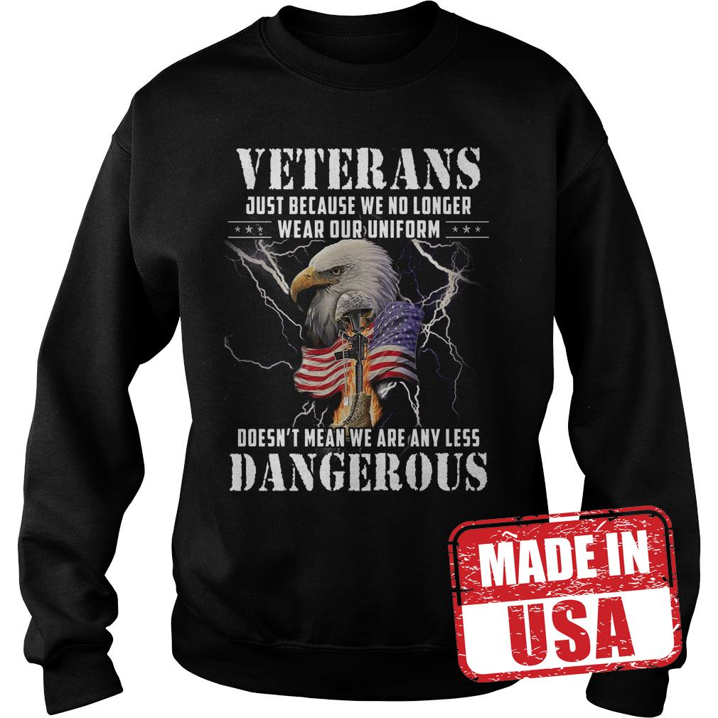 Original Veterans just because we no longer wear our uniform Doesn't mean we are any less dangerous shirt Sweatshirt Unisex