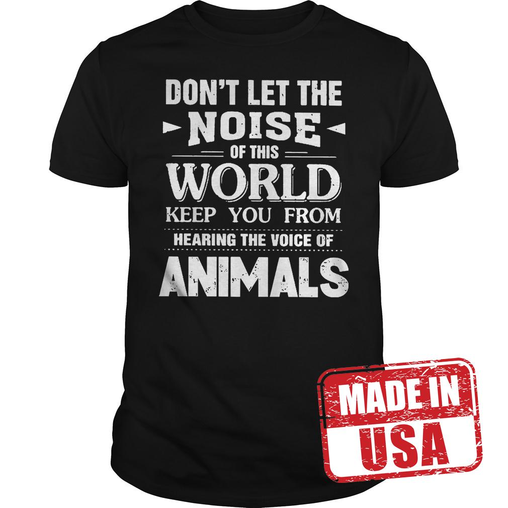 Premium Don't Let The Noise Of This World Keep You From Hearing The Voice Of Animals Shirt