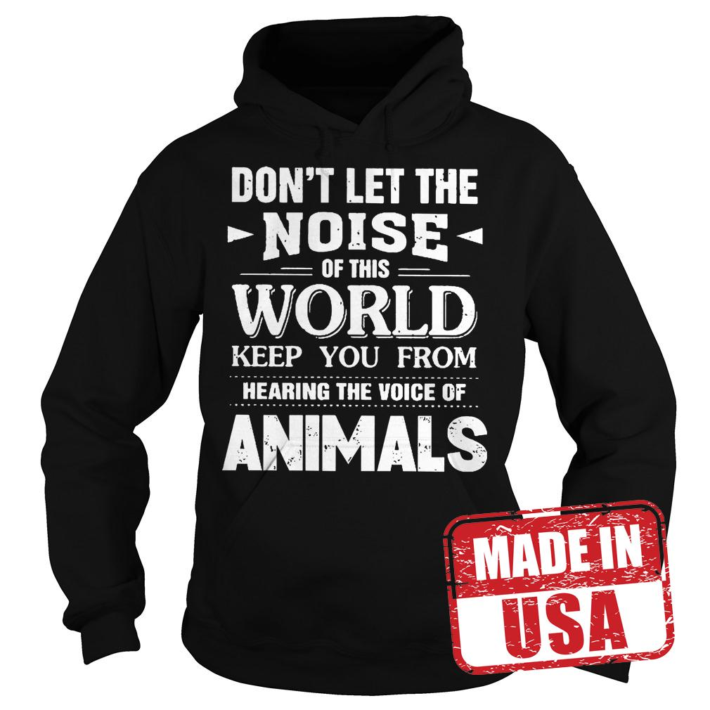Premium Don't Let The Noise Of This World Keep You From Hearing The Voice Of Animals Shirt Hoodie