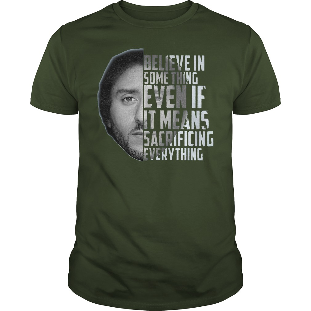 Believe in something even if it means sacrificing everything Colin Kaepernick shirt