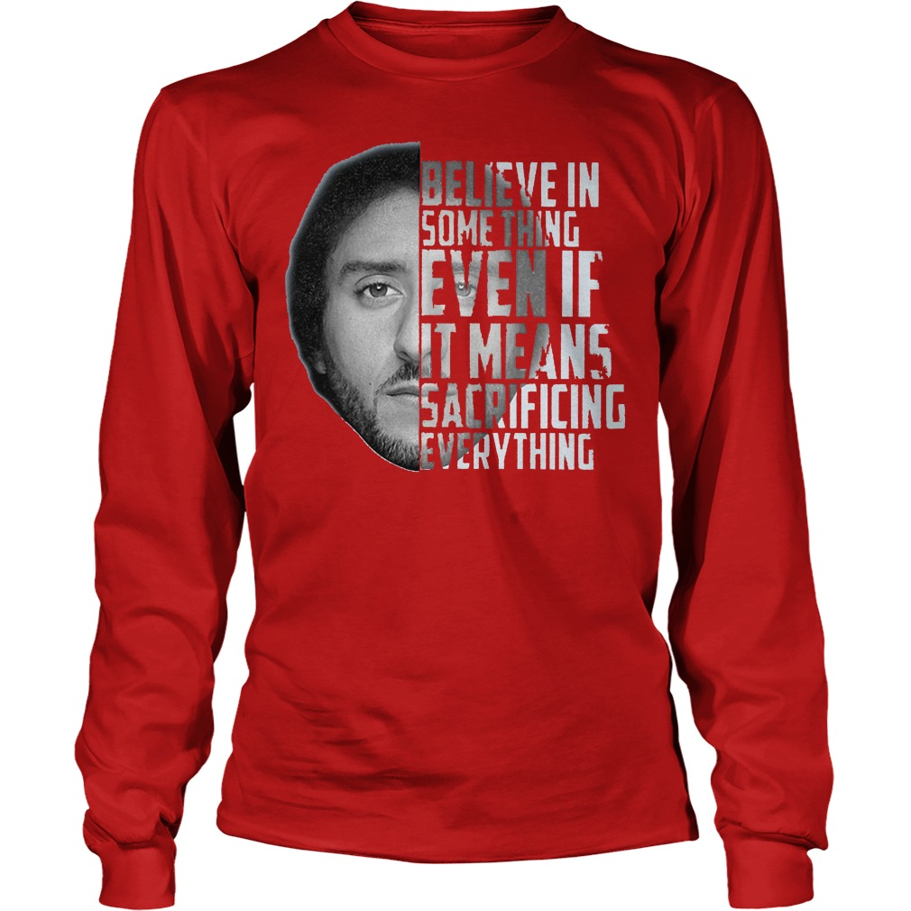 Believe in something even if it means sacrificing everything Colin Kaepernick shirt Longsleeve Tee Unisex
