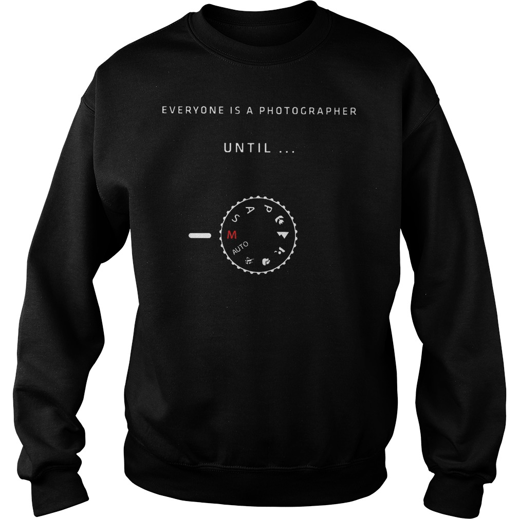 Everyone is a photographer until shirt Sweatshirt Unisex