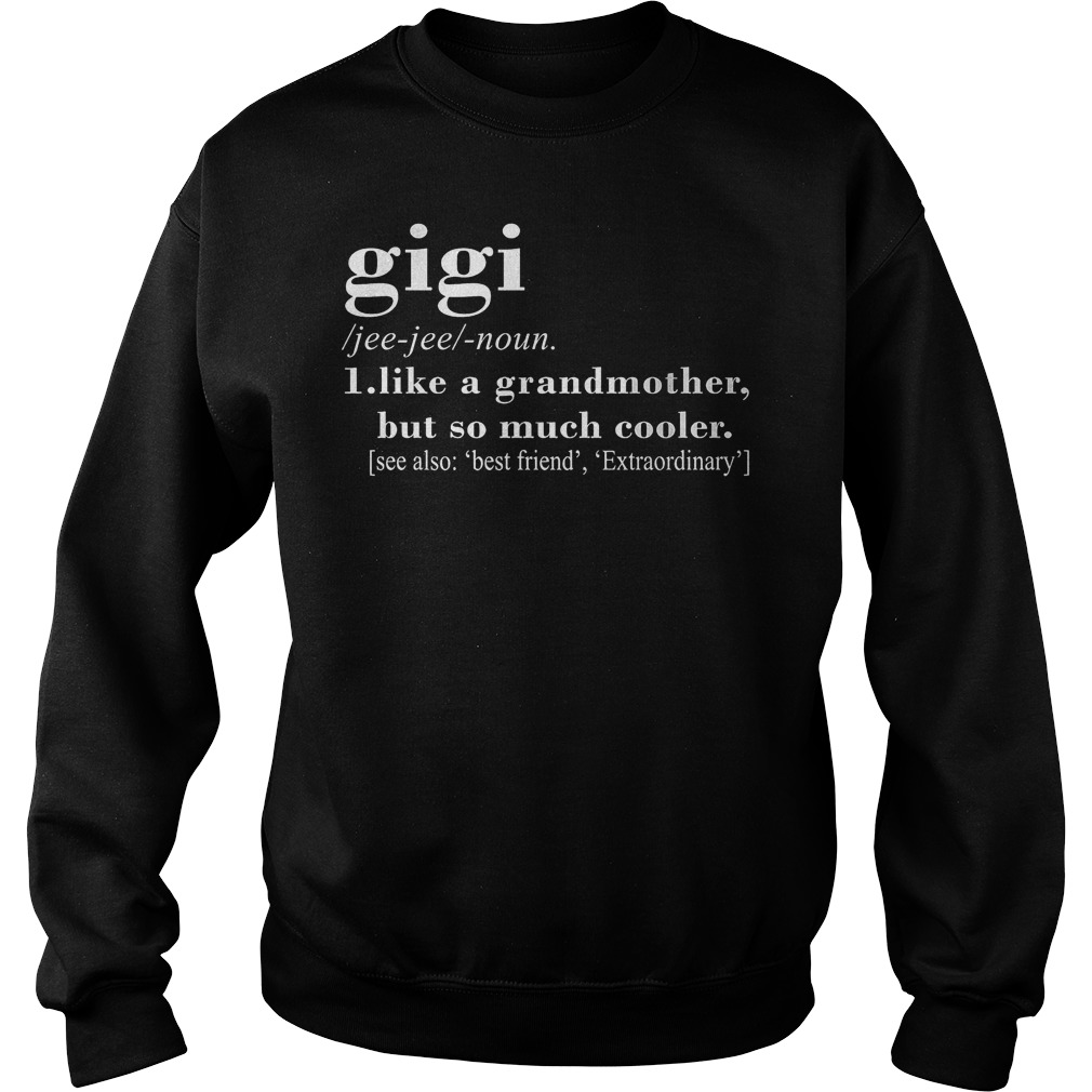 Gigi definition like a grandmother but so much cooler shirt Sweatshirt Unisex