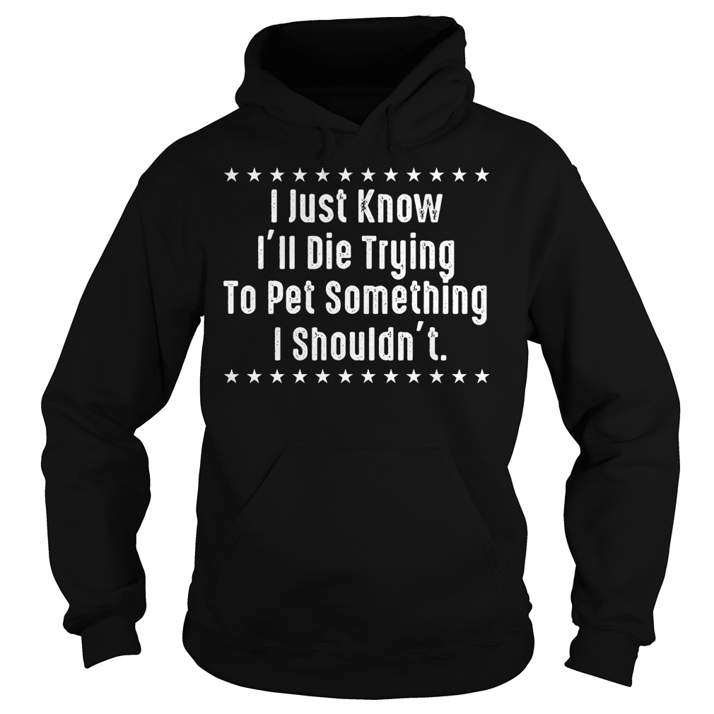 I Just Know I'll Die Trying To Pet Something I Shouldn't Shirt Hoodie