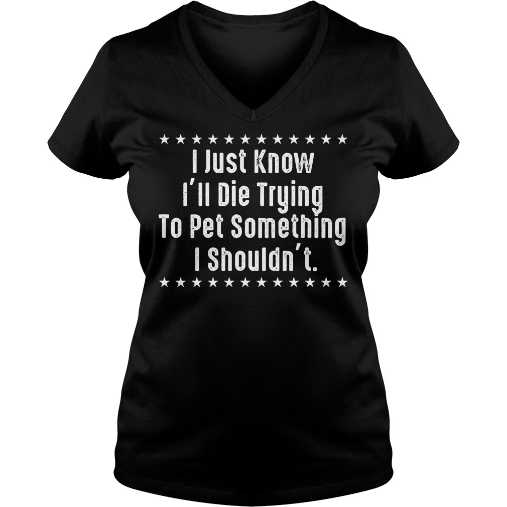 I Just Know I'll Die Trying To Pet Something I Shouldn't Shirt Ladies V-Neck