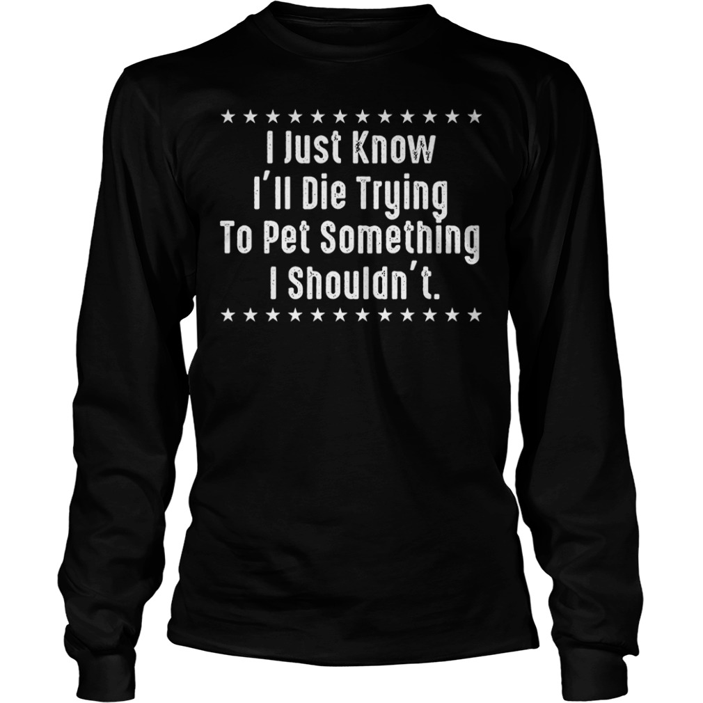I Just Know I'll Die Trying To Pet Something I Shouldn't Shirt Longsleeve Tee Unisex