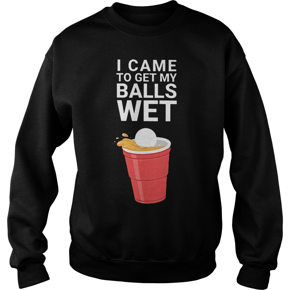 I came to get my balls wet shirt Sweatshirt Unisex