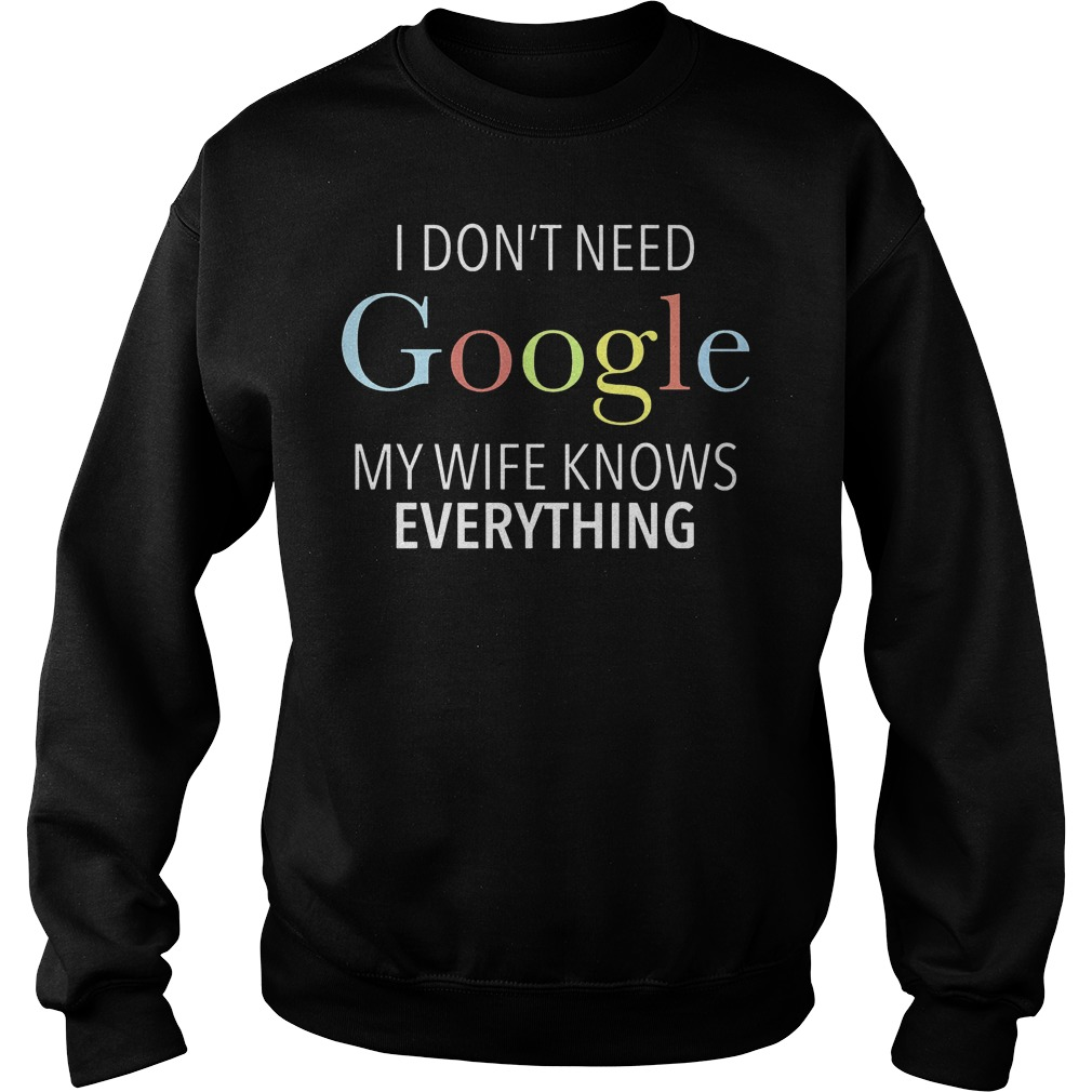 I don't need Google my wife knows everything shirt Sweatshirt Unisex