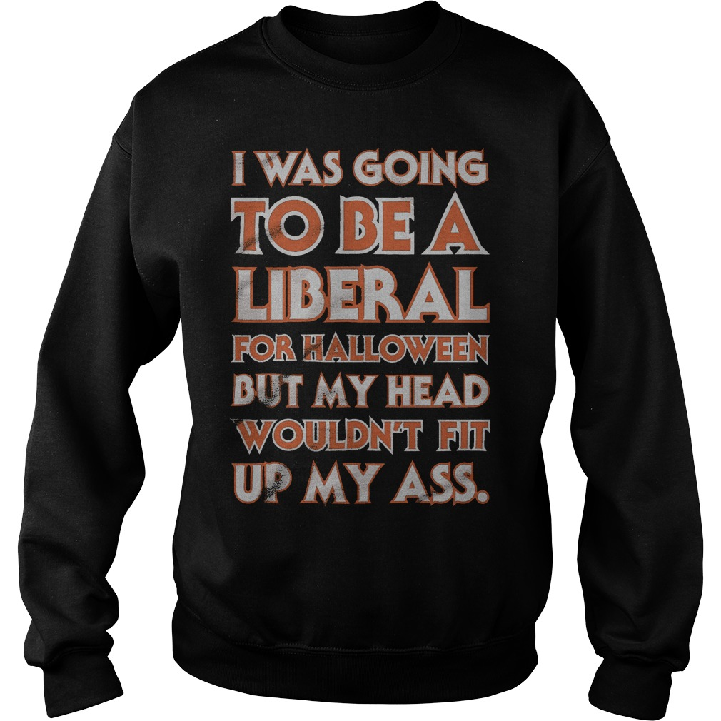 I was going to be a liberal for halloween shirt Sweatshirt Unisex