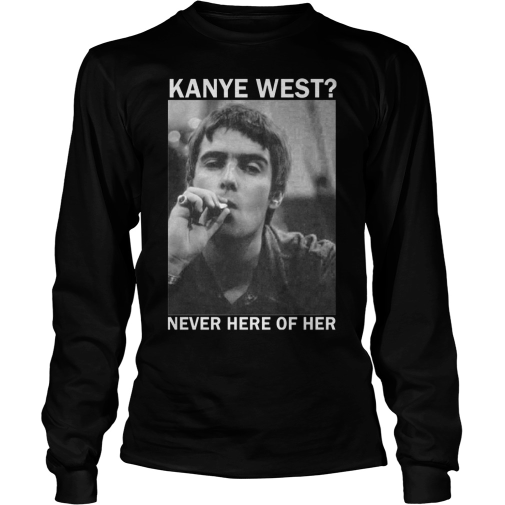 Liam Gallagher Kanye West never here of her Shirt Longsleeve Tee Unisex
