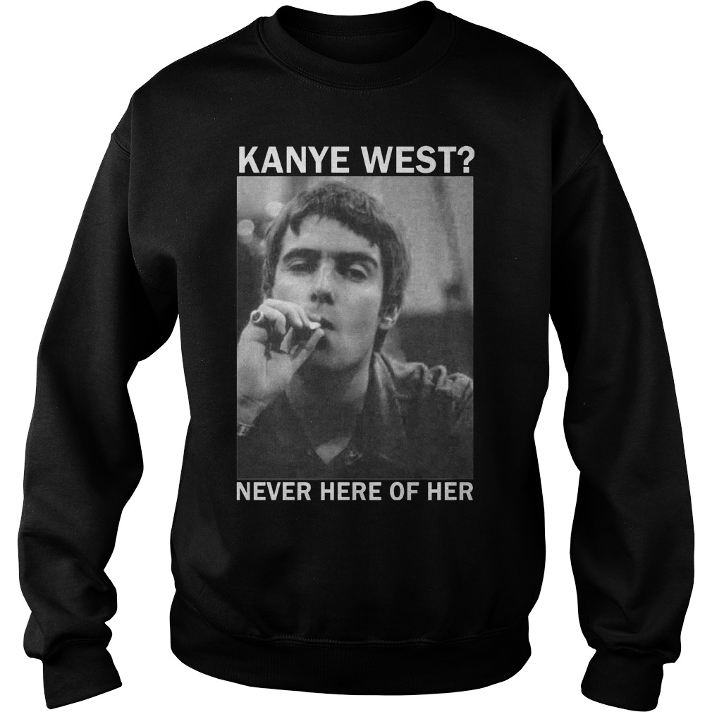 Liam Gallagher Kanye West never here of her Shirt Sweatshirt Unisex