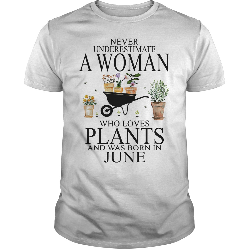 Never underestimate a woman who loves plants and was born in june Shirt
