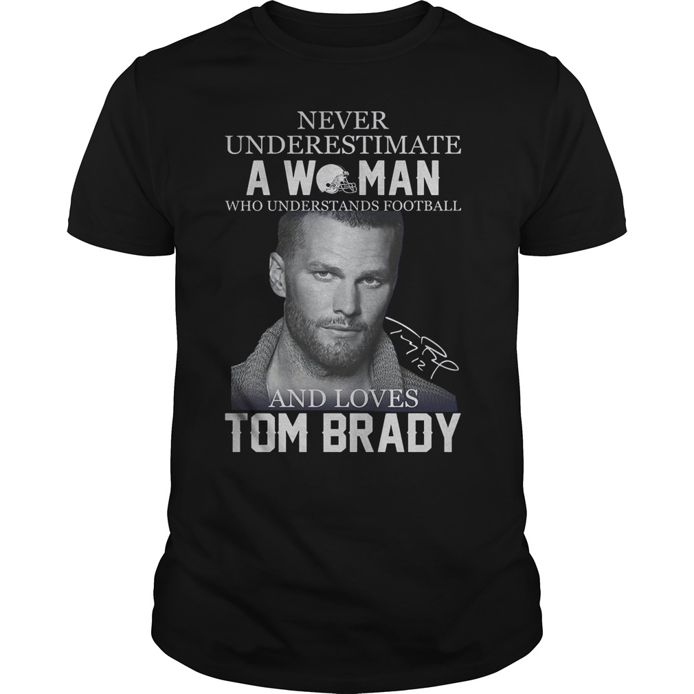 Never Underestimate A Woman Who Understands Football And Loves Tom Brady Shirt