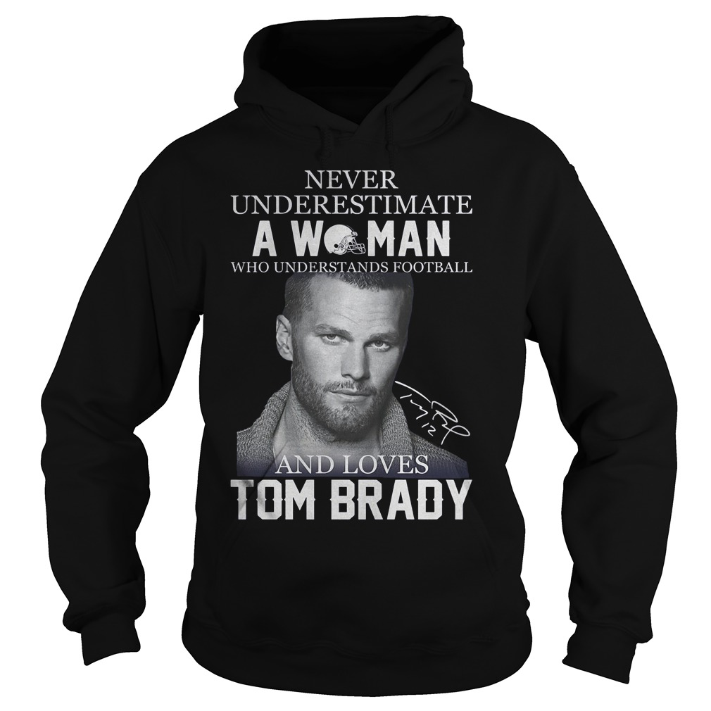 Never underestimate a woman who understands football and loves Tom Brady Shirt Hoodie