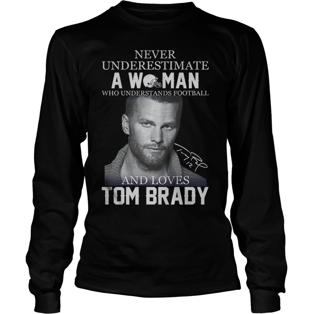 Never underestimate a woman who understands football and loves Tom Brady Shirt Longsleeve Tee Unisex