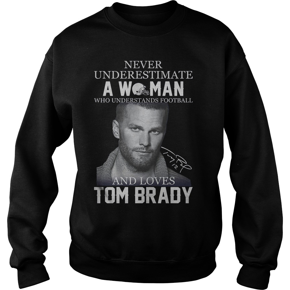 Never underestimate a woman who understands football and loves Tom Brady Shirt Sweatshirt Unisex