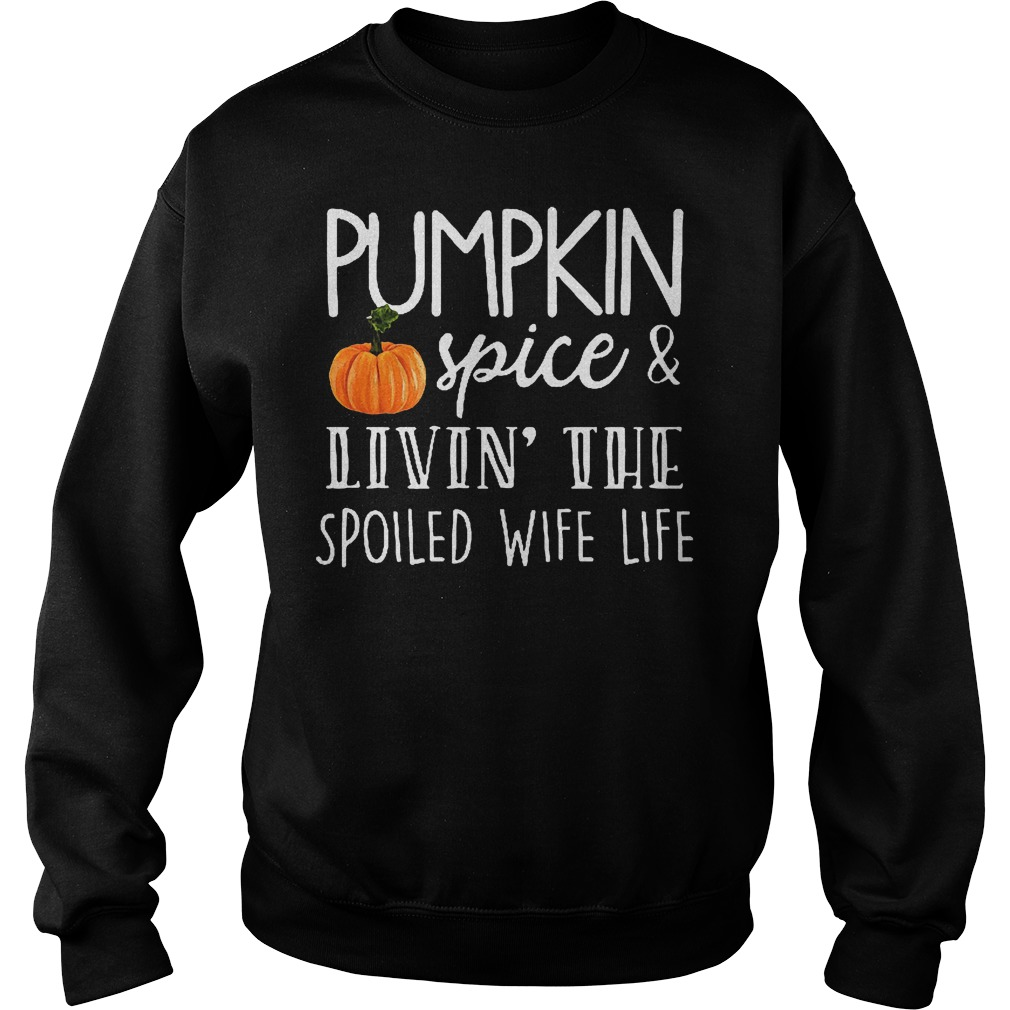 Pumpkin spice Livin the spoiled wife life shirt Sweatshirt Unisex