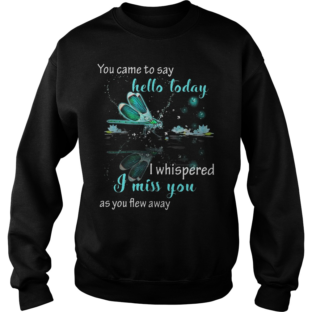 You came to say hello today i whispered i miss you as you flew away shirt Sweatshirt Unisex