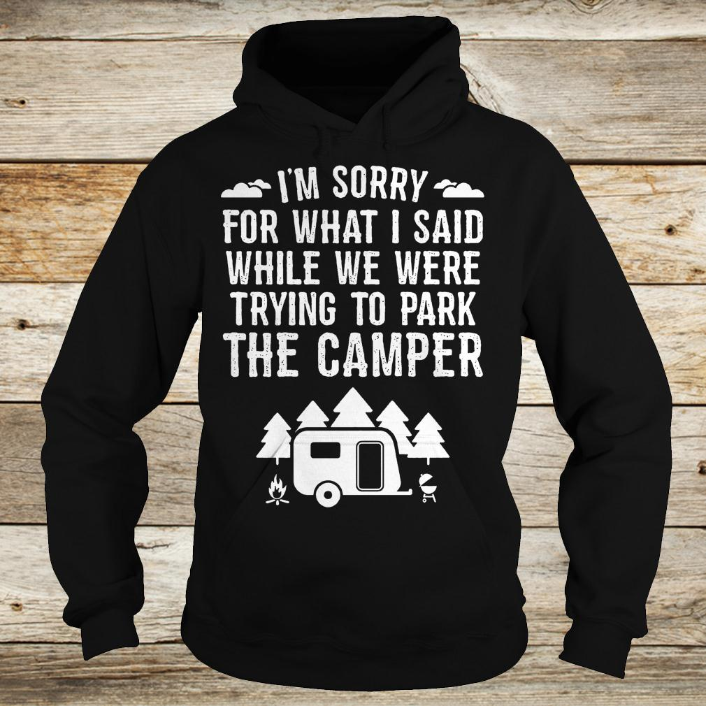 Best Price I'm sorry for what i said while we were trying to park the camper Shirt Hoodie