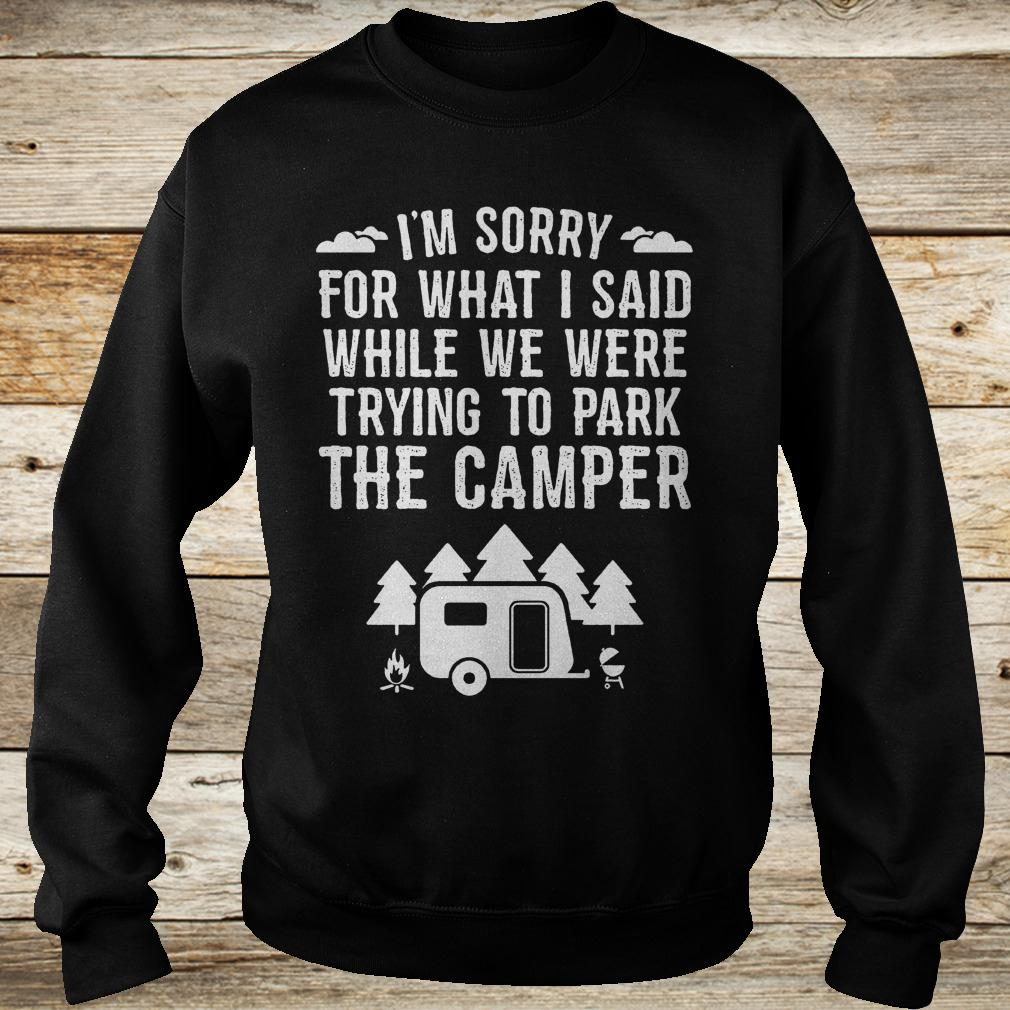 Best Price I'm sorry for what i said while we were trying to park the camper Shirt Sweatshirt Unisex