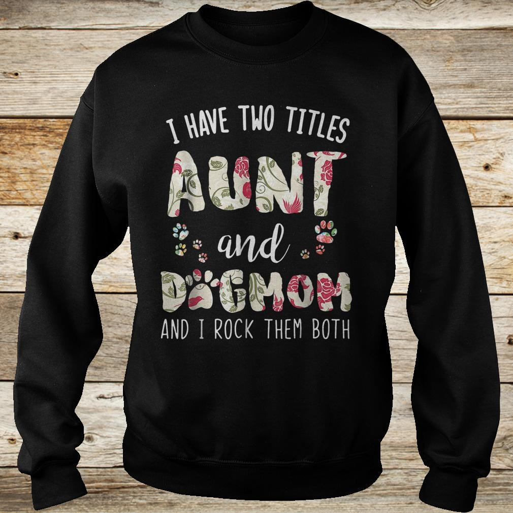 I have two titles aunt and dog mom and i rock them both funny dog shirt Sweatshirt Unisex