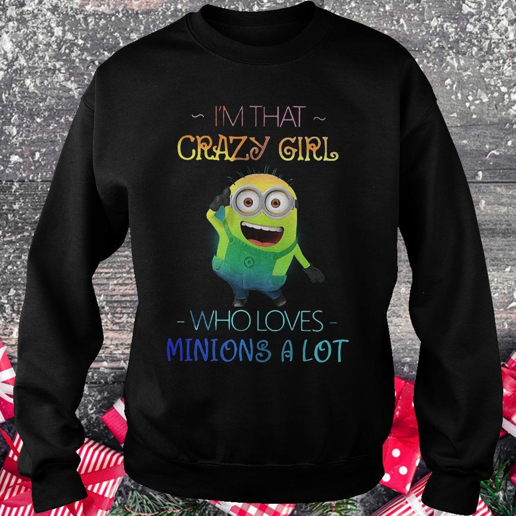 I'm that crazy girl who loves Minions a lot Shirt Sweatshirt Unisex