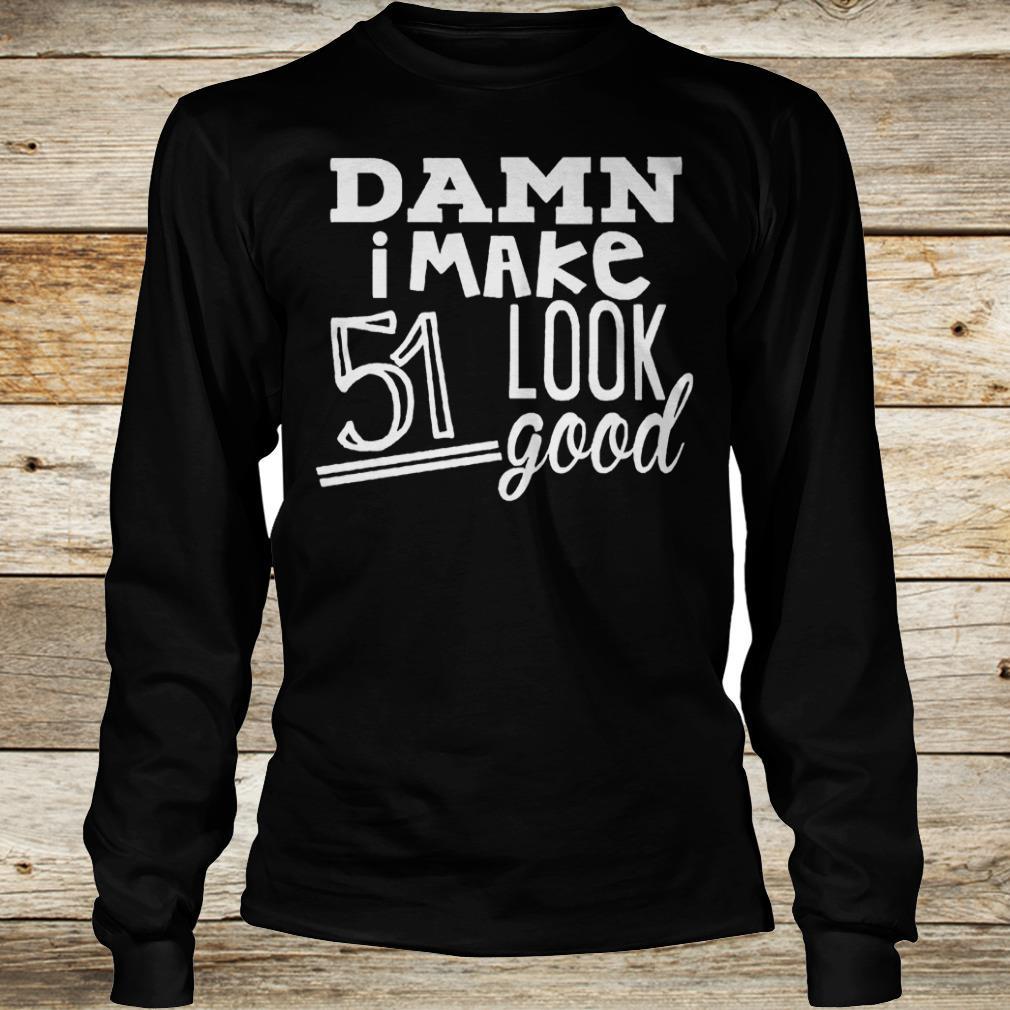 Official Damn i make 51 look good Shirt Longsleeve Tee Unisex