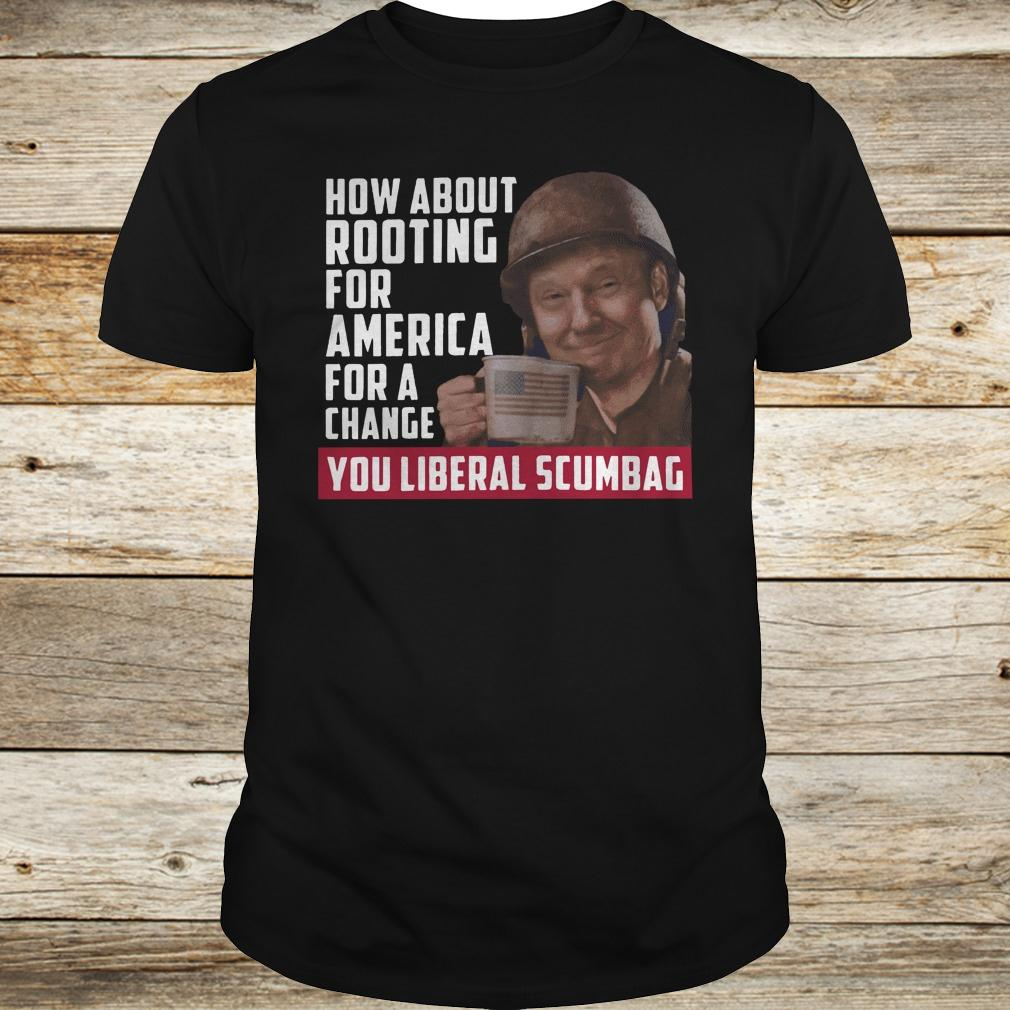 Official Trump how about rooting for america for a change you liberal scumbag shirt Classic Guys / Unisex Tee