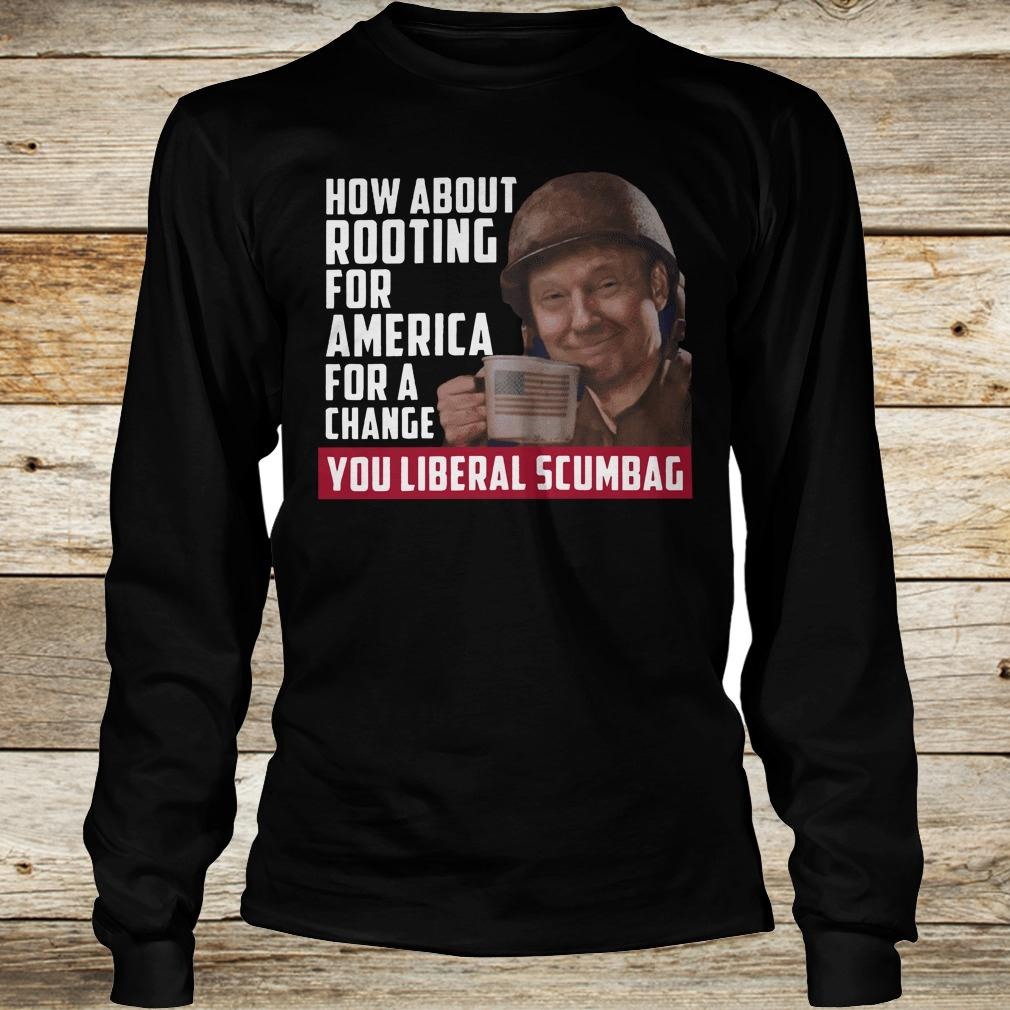 Official Trump how about rooting for america for a change you liberal scumbag shirt Longsleeve Tee Unisex