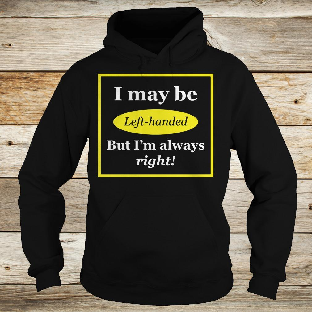Original I May Be Left-Handed But I'm Always Right shirt Hoodie