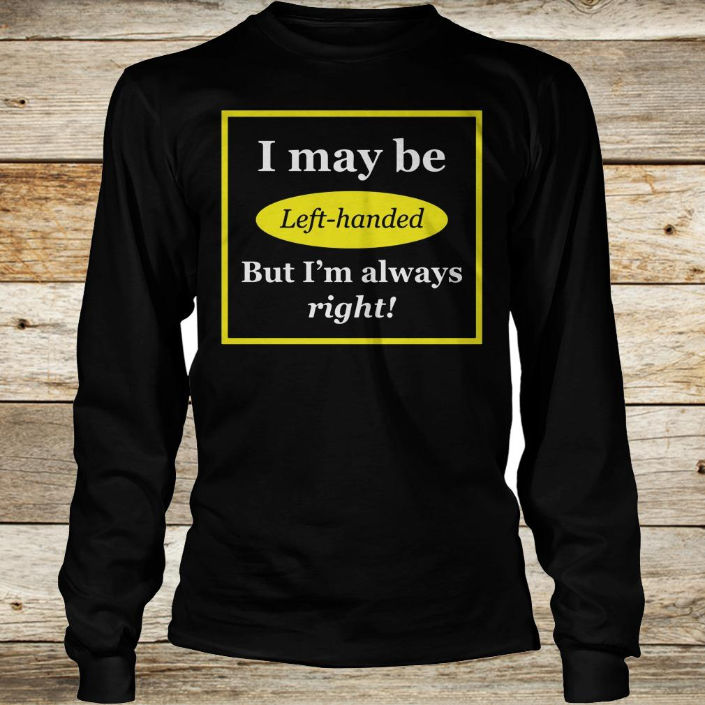 Original I May Be Left-Handed But I'm Always Right shirt Longsleeve Tee Unisex