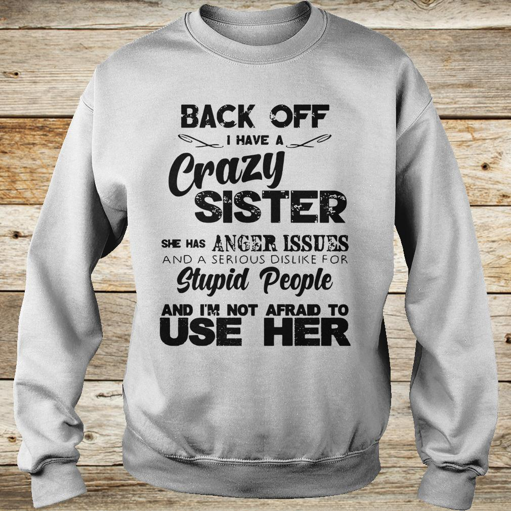 Back off I have a crazy sister she has Anger issues shirt Sweatshirt Unisex