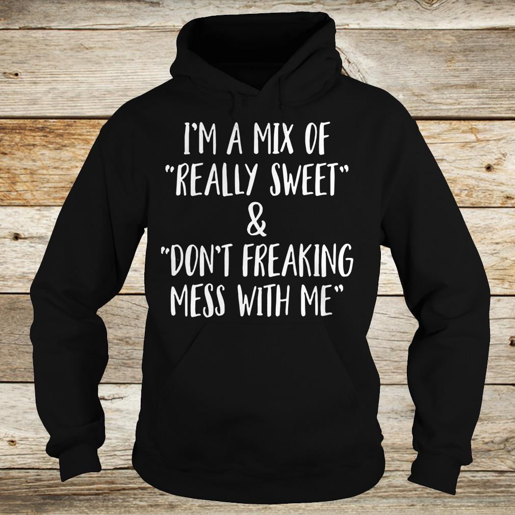 Best price I'm a mix of really sweet Don't freaking mess with me shirt Hoodie