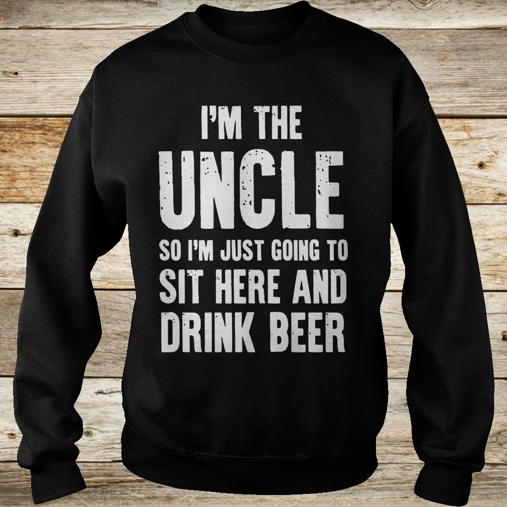 Cute I'm the uncle so I'm just going to sit here and drink beer shirt Sweatshirt Unisex
