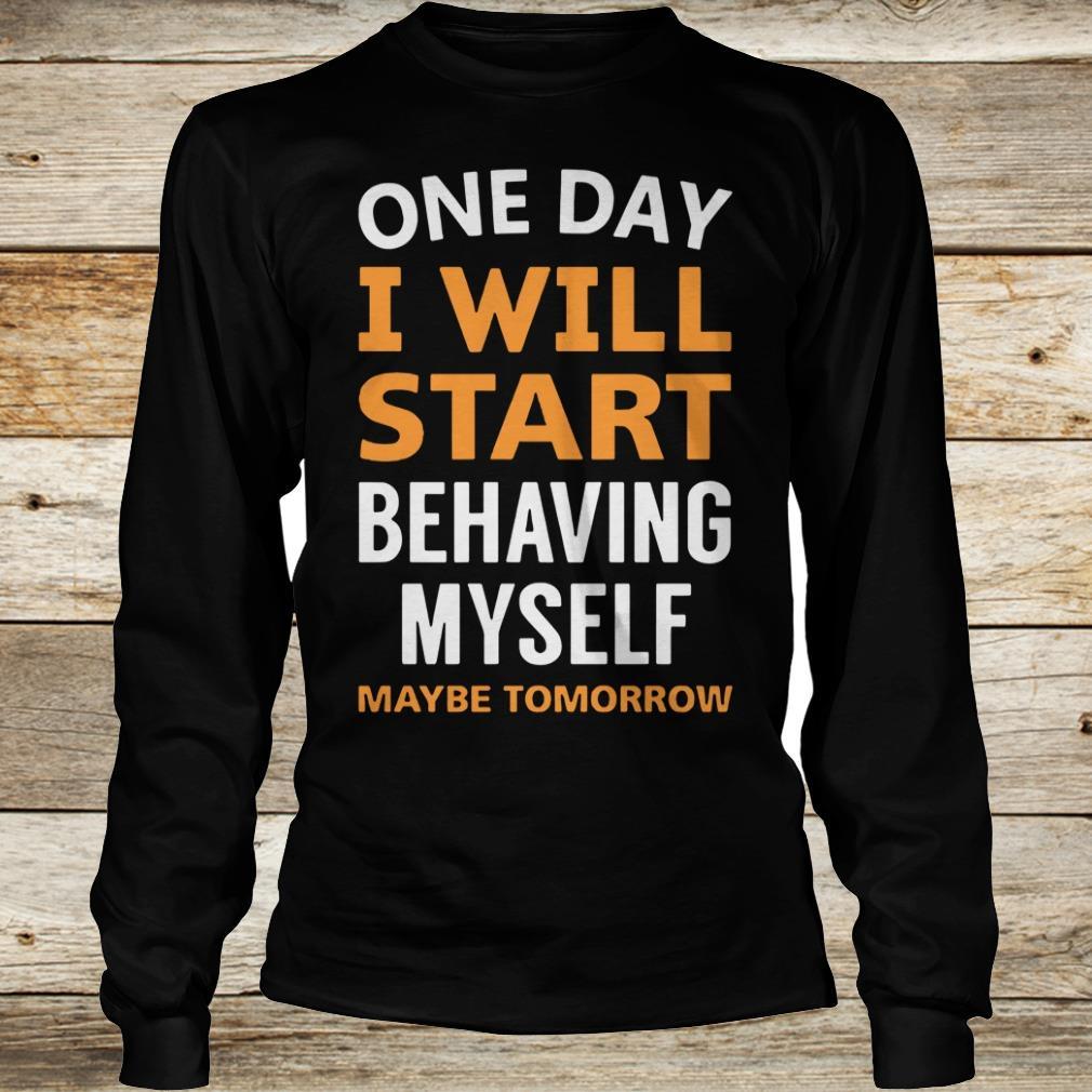 Nice One day i will start behaving myself shirt Longsleeve Tee Unisex