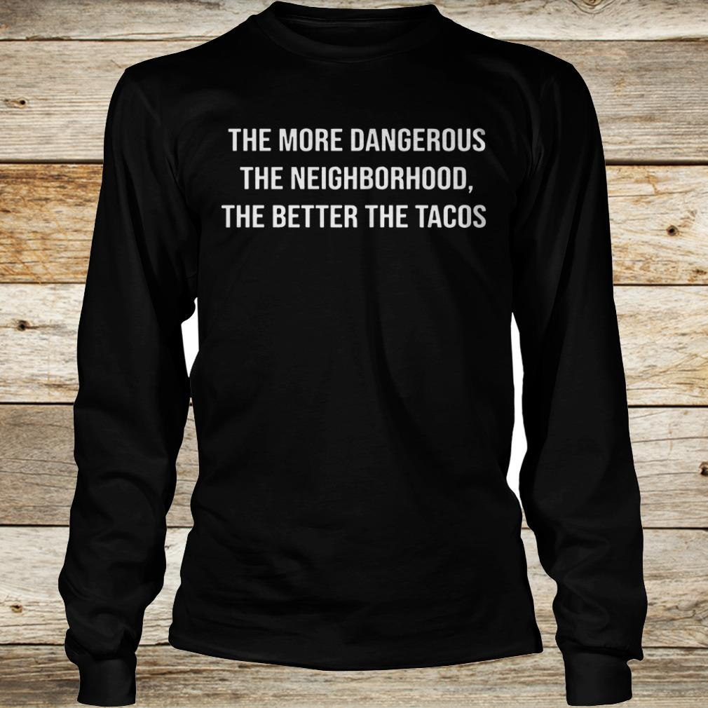Premium The more dangerous the neighborhood the better the tacos shirt Longsleeve Tee Unisex