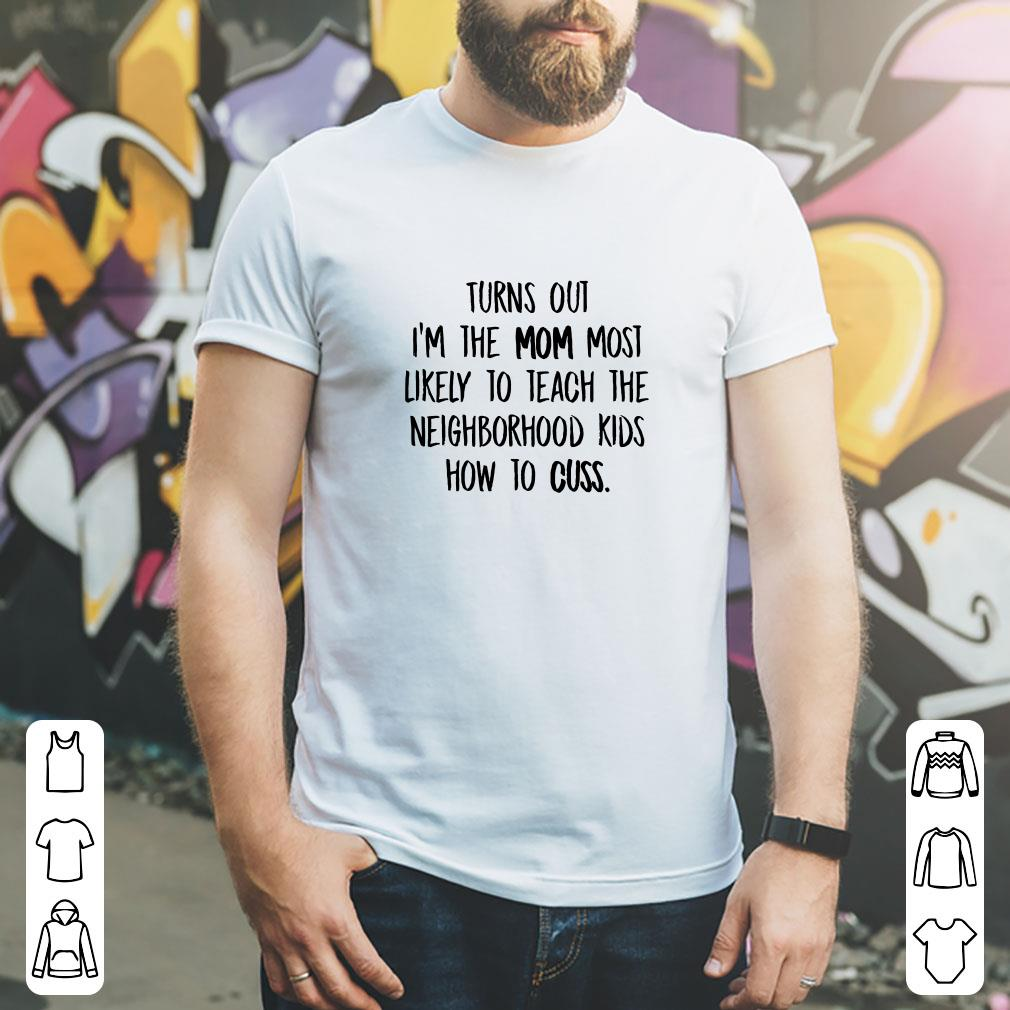 Turn Out I M The Mom Most Likely To Teach The Neighborhood Kids How To Cuss Shirt 2 1.jpg