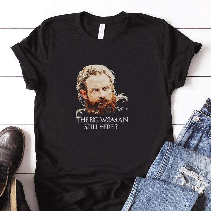 Awesome Tormund Giantsbane The Big Woman Still Here Game Of Thrones Shirt 1 1.jpg
