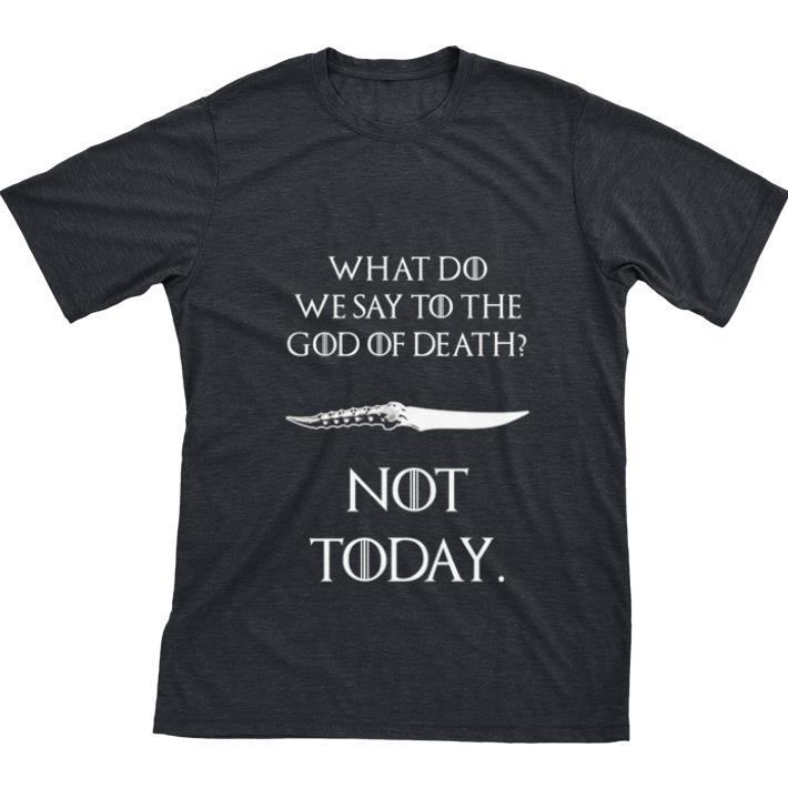 Nice What Do We Say To The God Of Death Not Today Catspaw Blade Got Shirt 1 1.jpg
