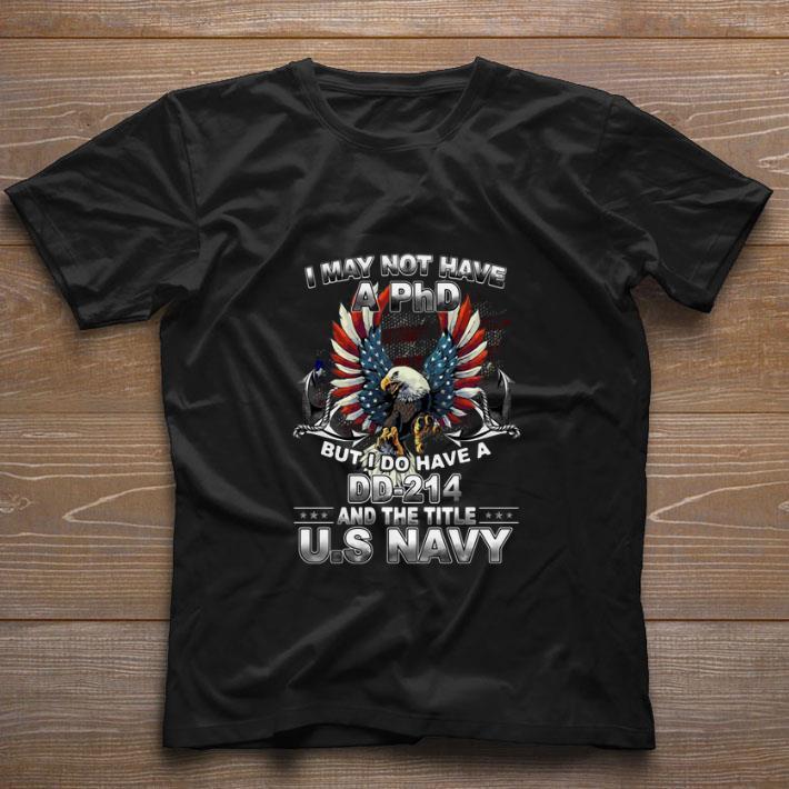 Premium I May Not Have A Phd But I Do I Have A Dd 214 The Title Us Navy Shirt 1 1.jpg