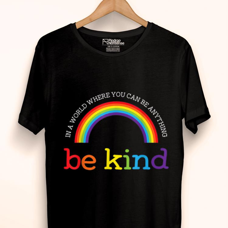 Top Be Kind Lgbt Pride Rainbow In A World Where You Can Be Anything Be Kind Shirt 1 1.jpg