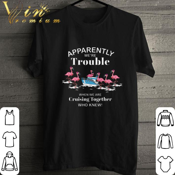 Awesome Flamingos Apparently We Re Trouble When We Are Cruising Together Shirt 1 1.jpg