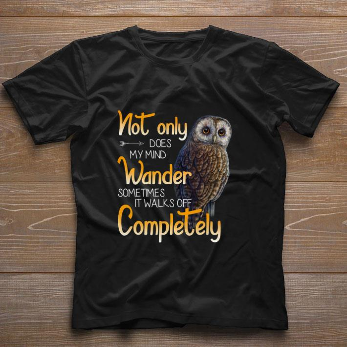 Awesome Owl Not Only Does My Mind Wander Sometimes It Walks Off Complete Shirt 1 1.jpg