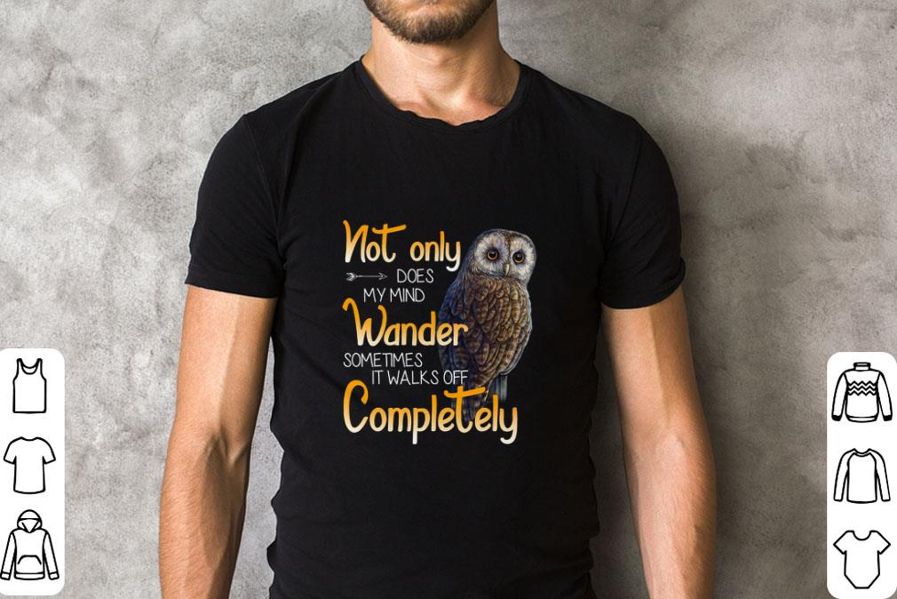 Awesome Owl Not Only Does My Mind Wander Sometimes It Walks Off Complete Shirt 2 1.jpg