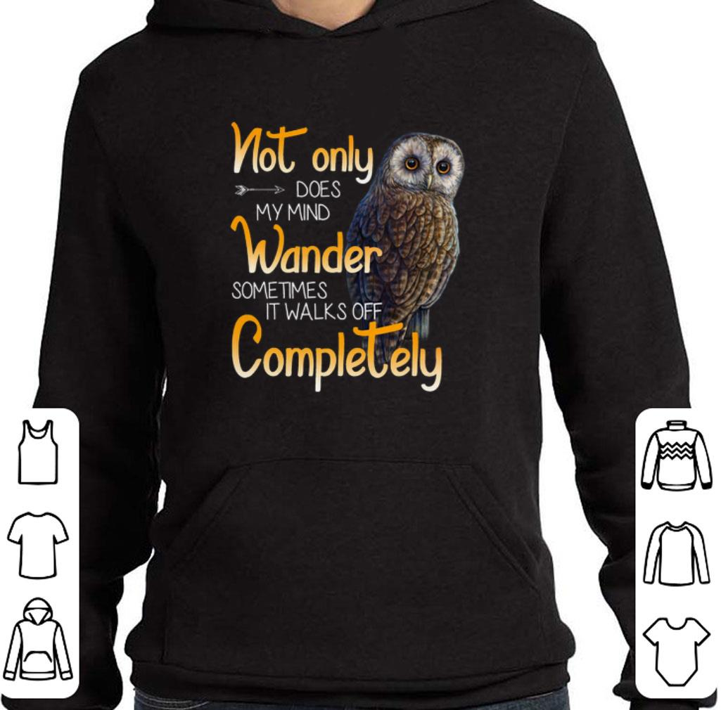 Awesome Owl not only does my mind wander sometimes it walks off complete shirt