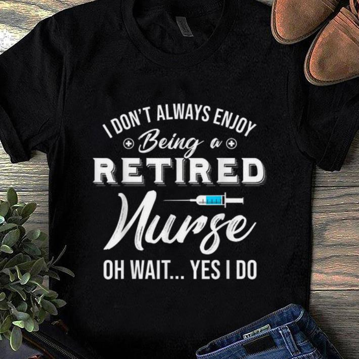 Awesome I Don T Always Enjoy Being A Retired Nurse Oh Wait Yes I Do Shirt 1 1.jpg